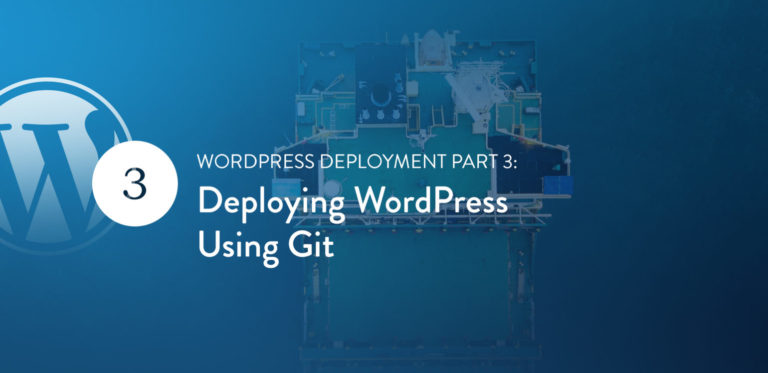 "WordPress Deployment Part 3: Deploying WordPress Using<span class=""no-widows""> </span>Git"