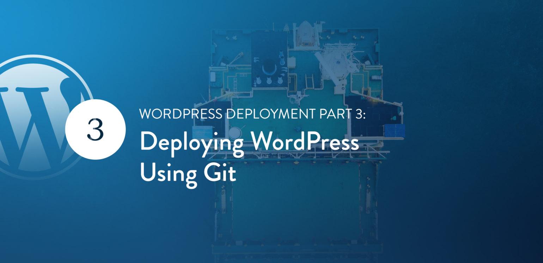 WordPress Deployment Part 3: Deploying WordPress Using Git