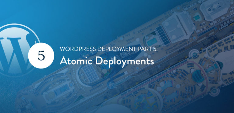 "WordPress Deployment Part 5: Atomic<span class=""no-widows""> </span>Deployments"