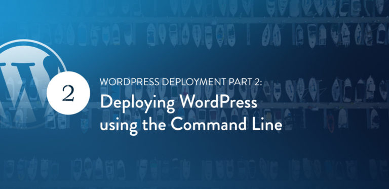 "WordPress Deployment Part 2: Deploying WordPress using the Command<span class=""no-widows""> </span>Line"