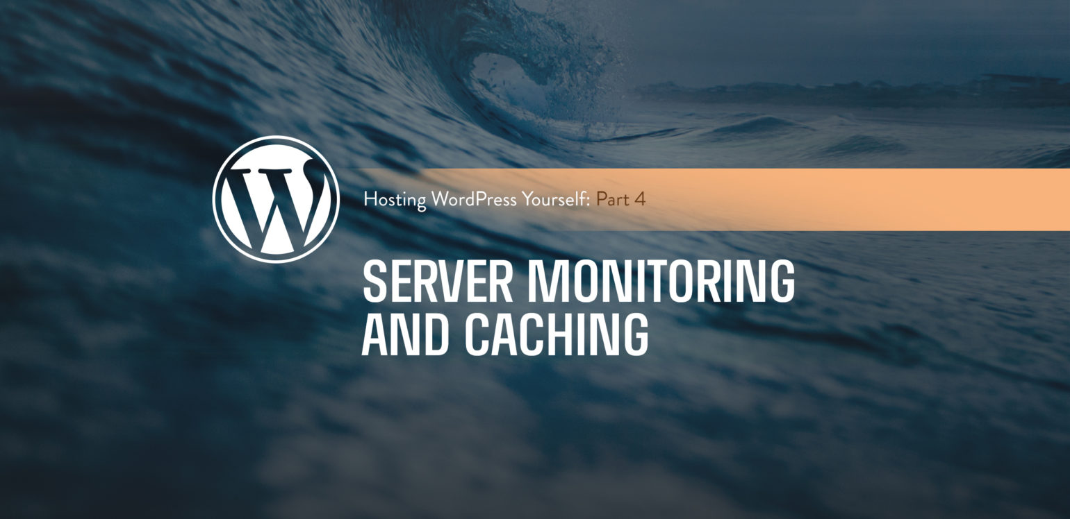 Hosting WordPress Yourself Part 4 – Server Monitoring and Caching