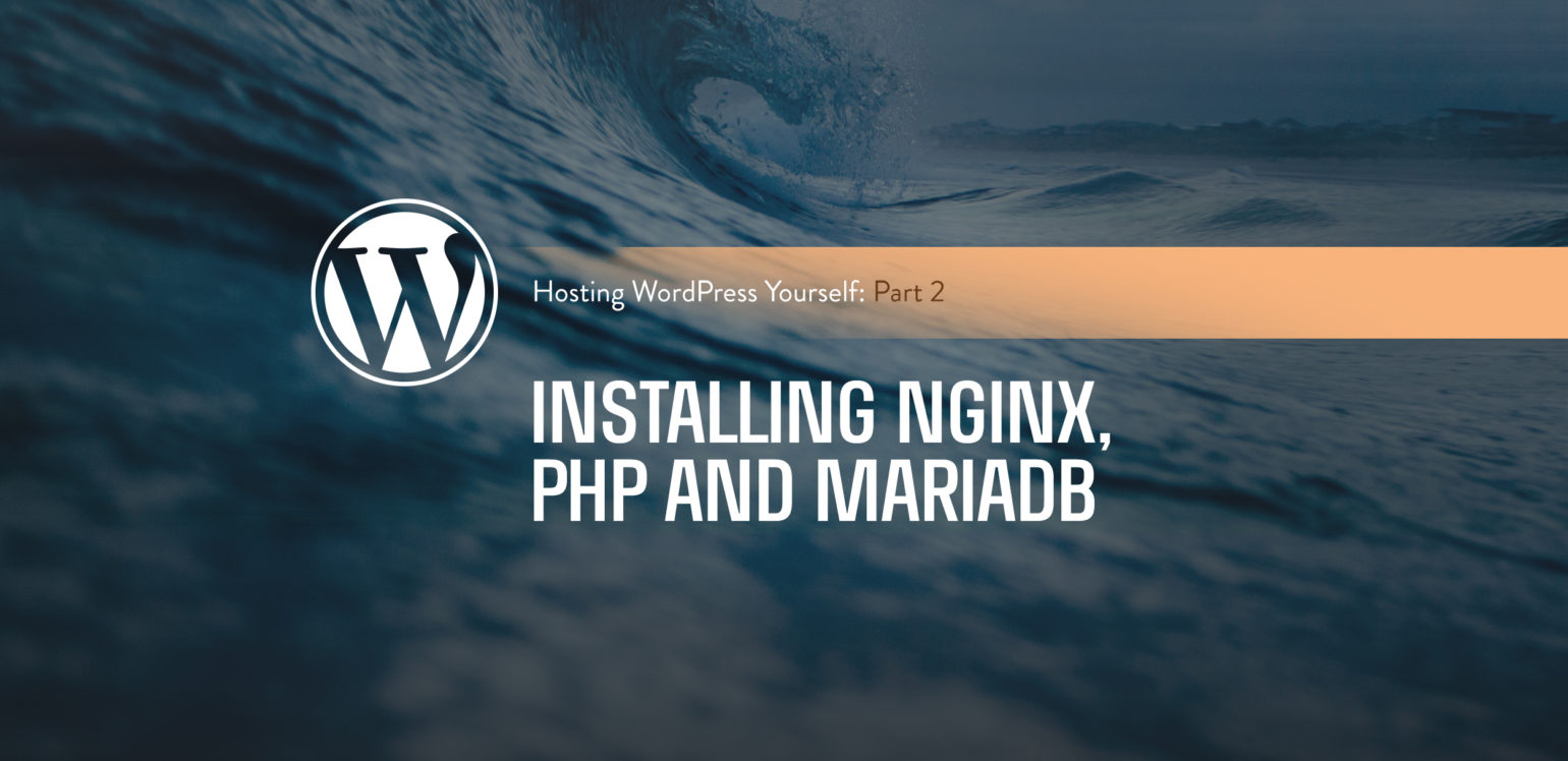 Hosting WordPress Yourself Part 2 – Installing Nginx, PHP