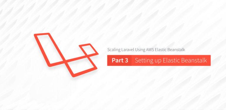 "Scaling Laravel Using AWS Elastic Beanstalk Part 3: Setting up Elastic<span class=""no-widows""></span>Beanstalk"